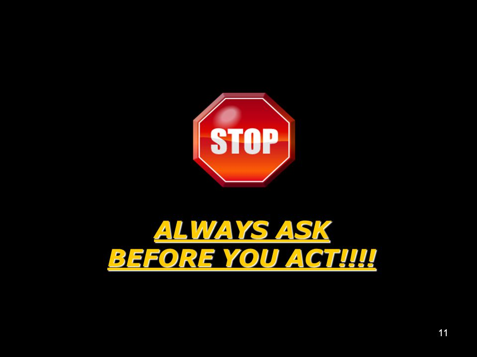 ALWAYS ASK BEFORE YOU ACT!!!!