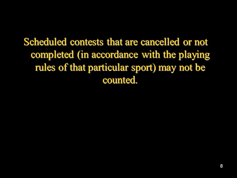 Scheduled contests that are cancelled or not completed (in accordance with the playing rules of that particular sport) may not be counted.