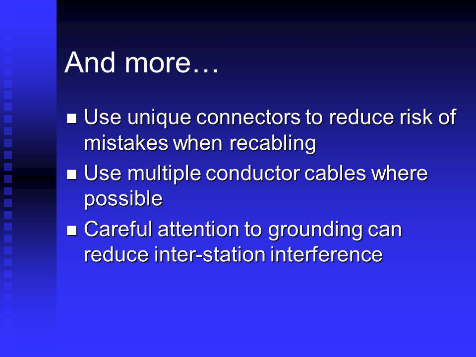 And more… Use unique connectors to reduce risk of mistakes when recabling. Use multiple conductor cables where possible.