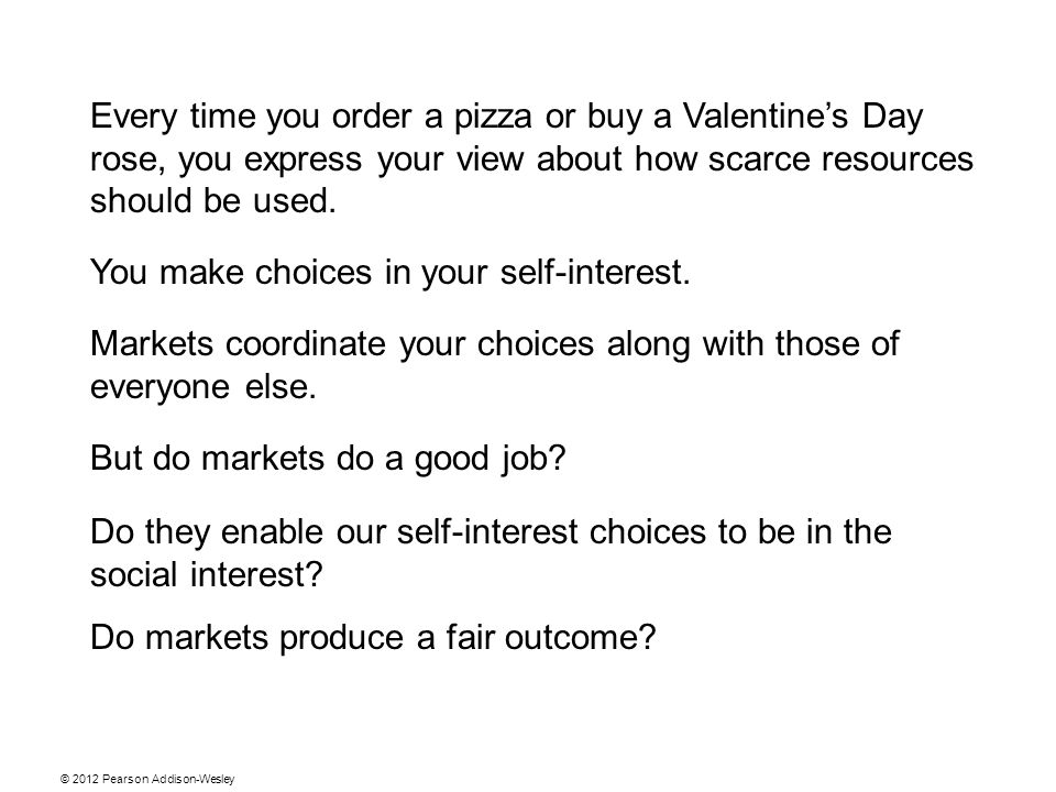 Every time you order a pizza or buy a Valentine's Day rose, you express your view about how scarce resources should be used.
