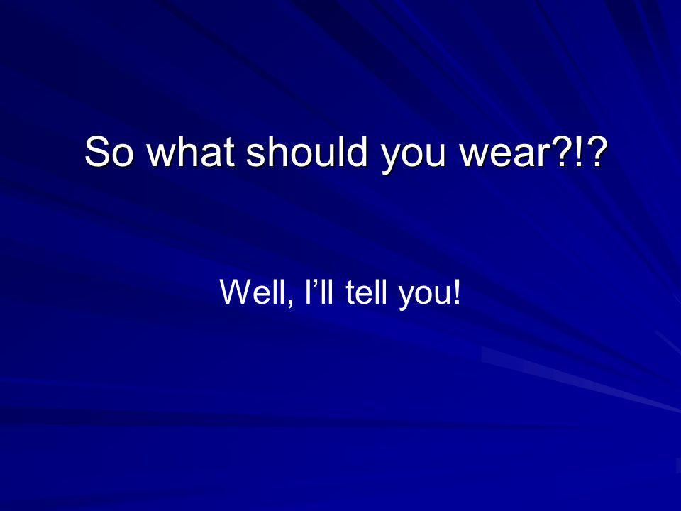 So what should you wear ! Well, I'll tell you!