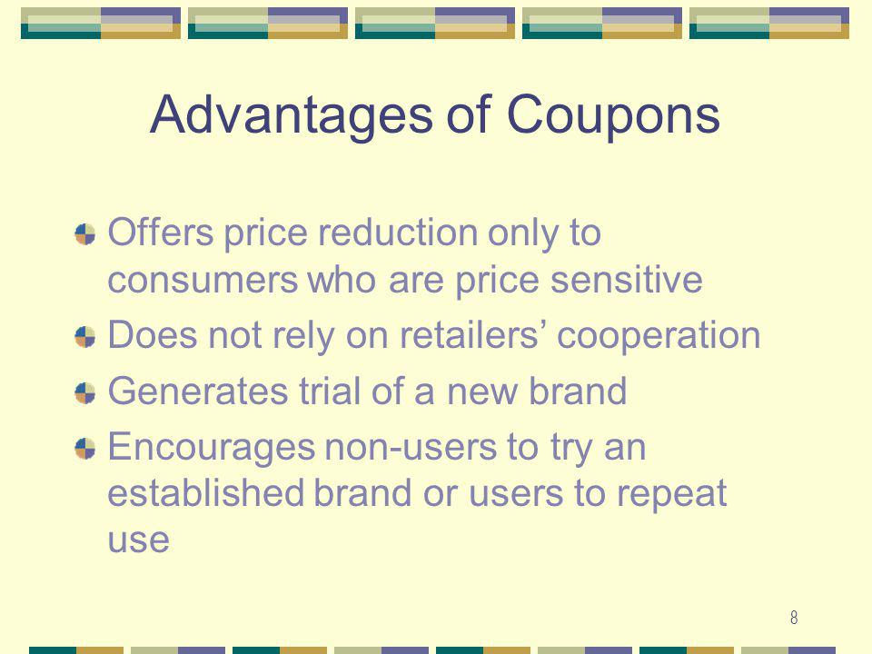 Advantages of Coupons Offers price reduction only to consumers who are price sensitive. Does not rely on retailers' cooperation.