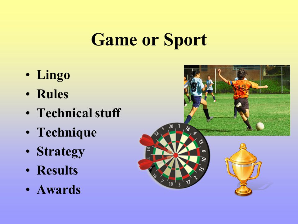 Game or Sport Lingo Rules Technical stuff Technique Strategy Results