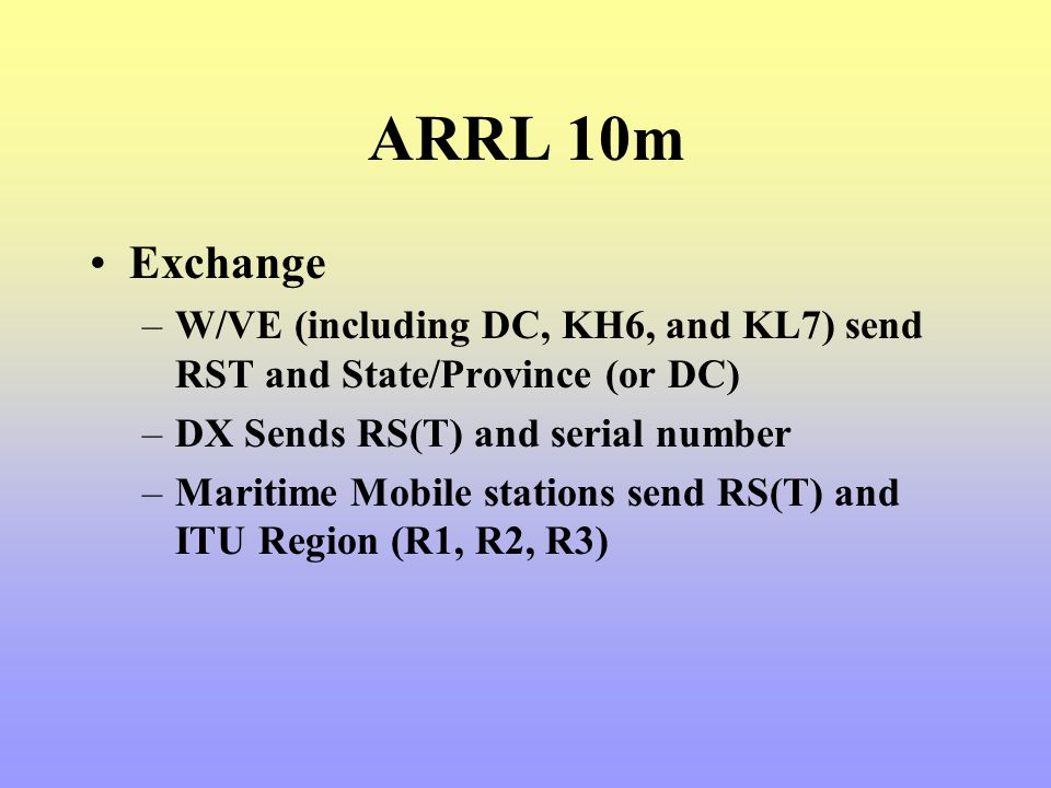 ARRL 10m Exchange. W/VE (including DC, KH6, and KL7) send RST and State/Province (or DC) DX Sends RS(T) and serial number.