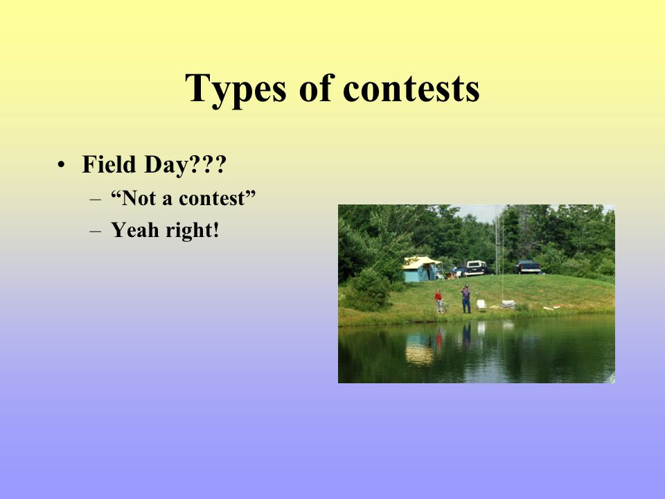 Types of contests Field Day Not a contest Yeah right!