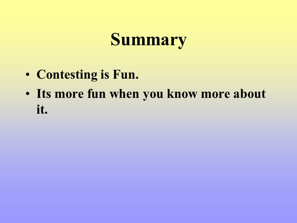 Summary Contesting is Fun. Its more fun when you know more about it.