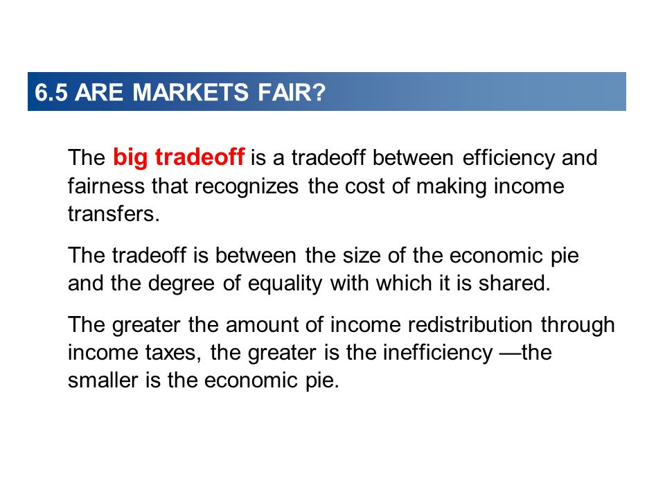 6.5 ARE MARKETS FAIR The big tradeoff is a tradeoff between efficiency and fairness that recognizes the cost of making income transfers.