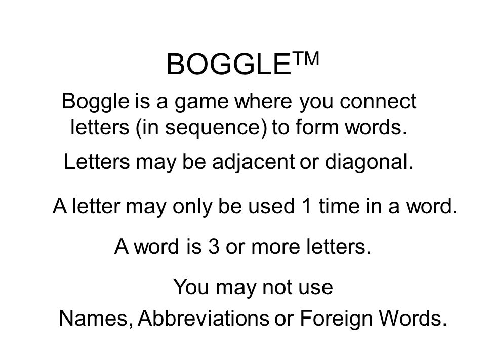 BOGGLETM Boggle is a game where you connect letters (in sequence) to form words. Letters may be adjacent or diagonal.