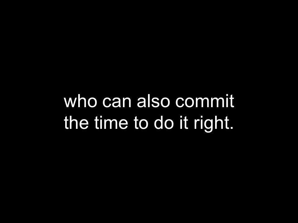 who can also commit the time to do it right.
