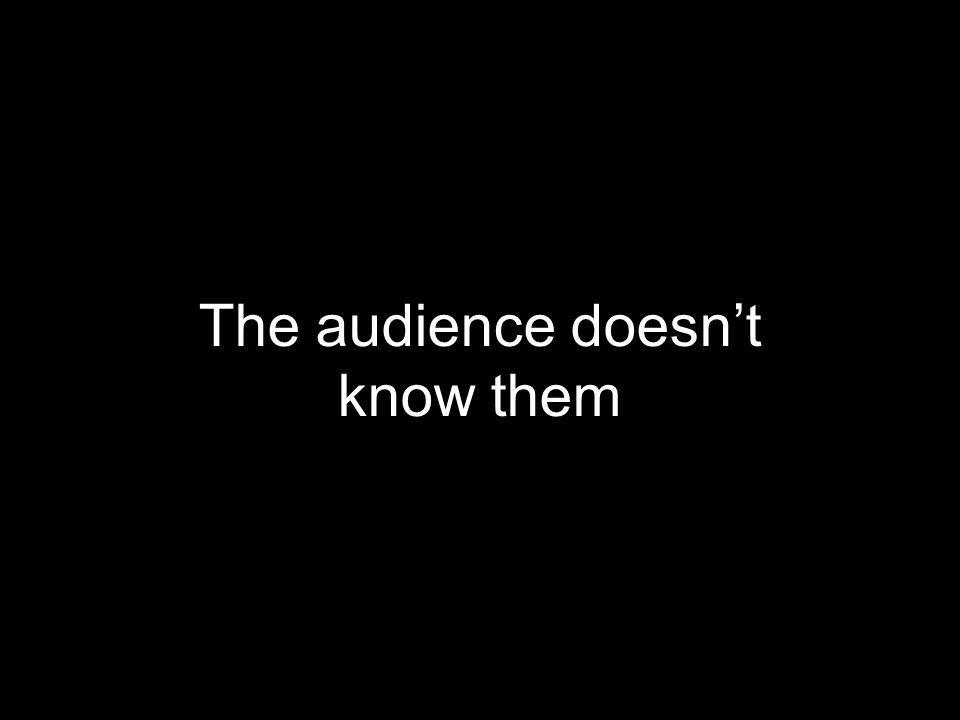 The audience doesn't know them