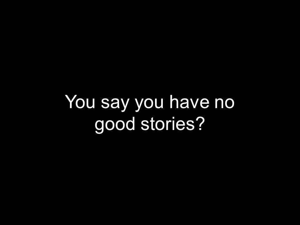 You say you have no good stories