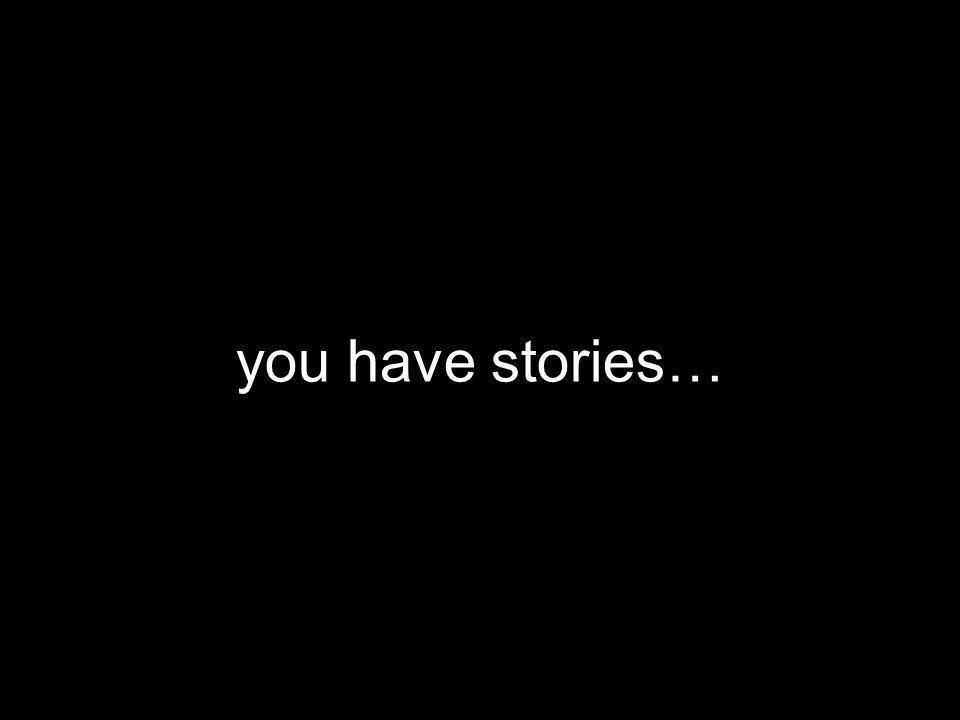 you have stories…