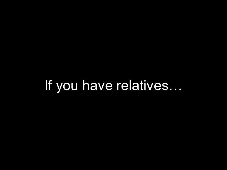 If you have relatives…