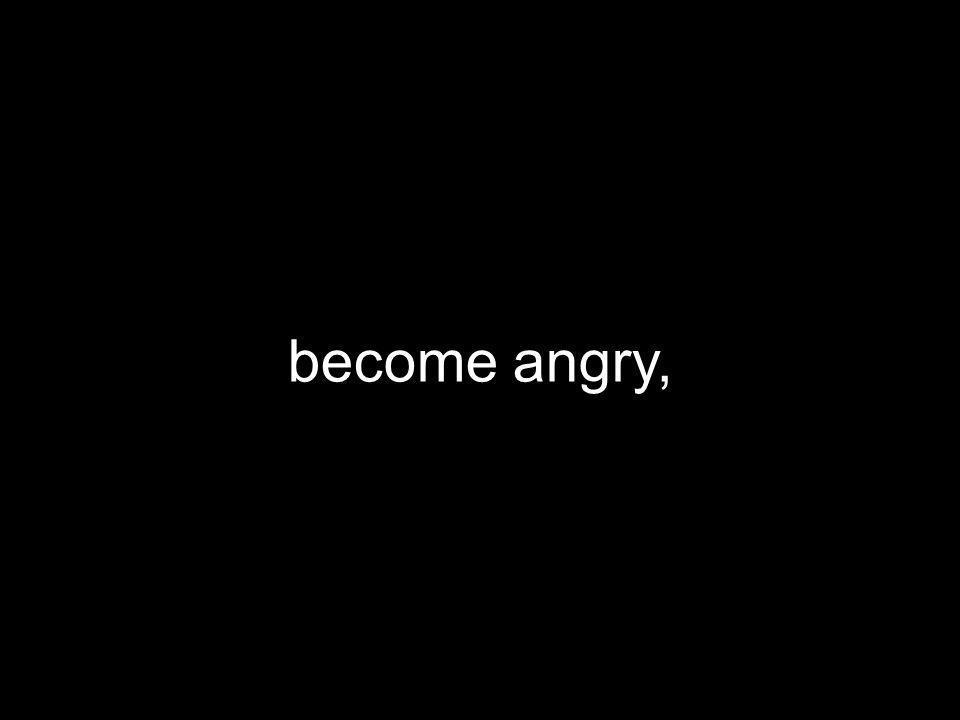 become angry,