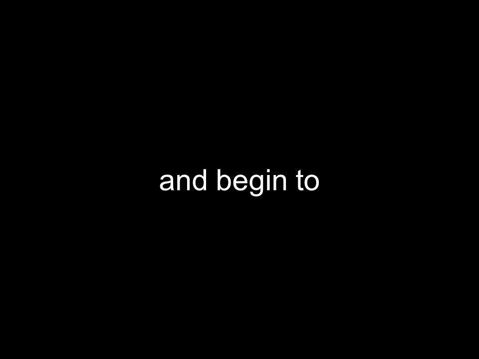 and begin to