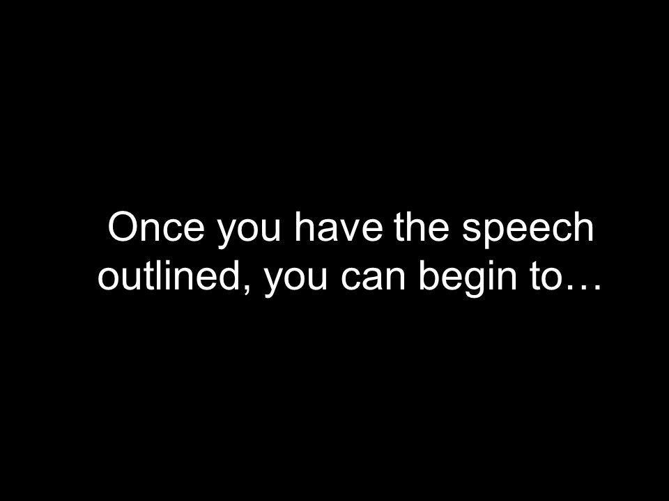 Once you have the speech outlined, you can begin to…