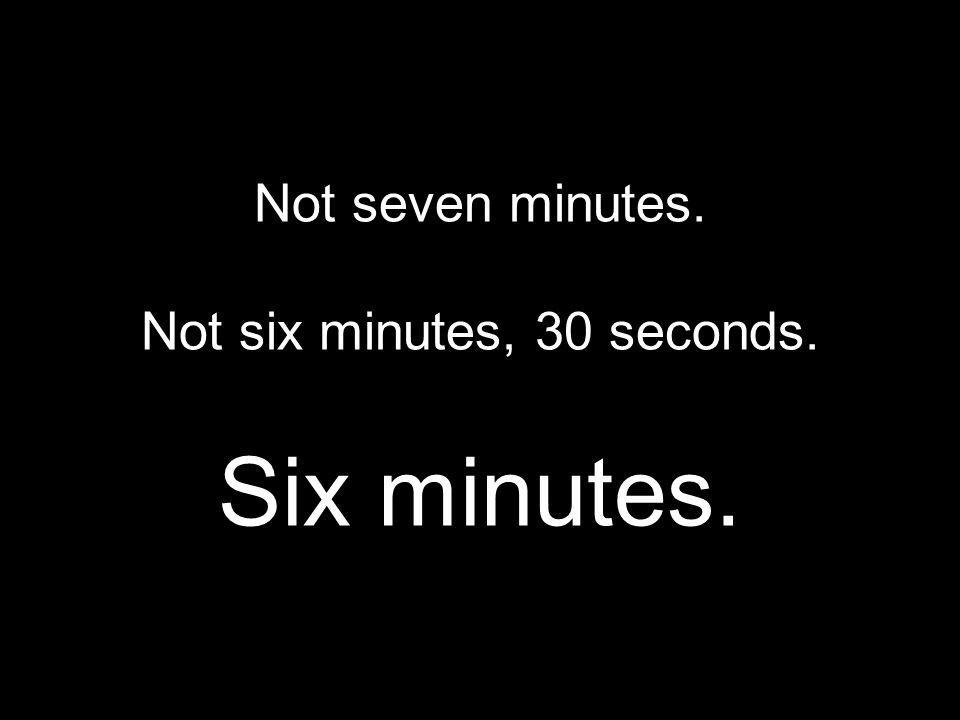 Not six minutes, 30 seconds.