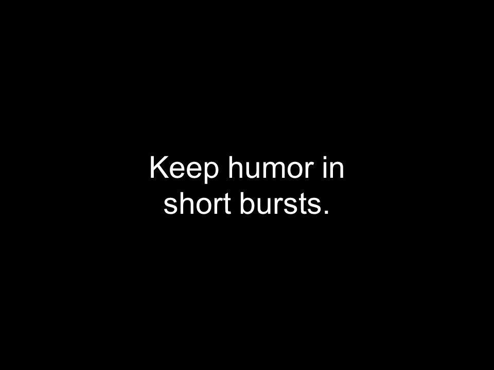 Keep humor in short bursts.