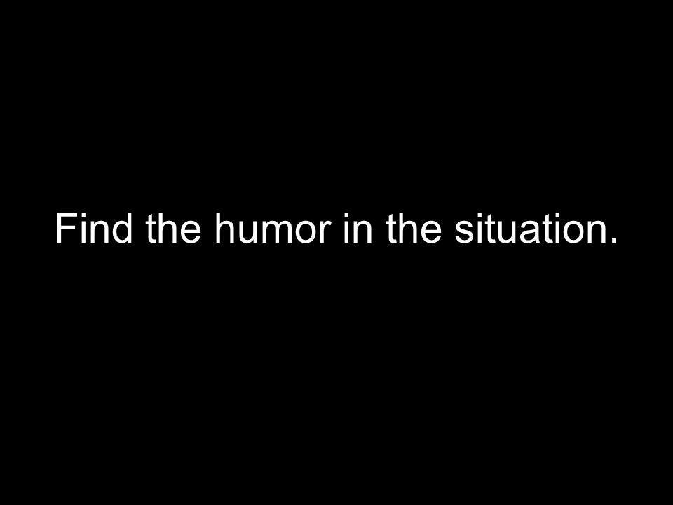 Find the humor in the situation.