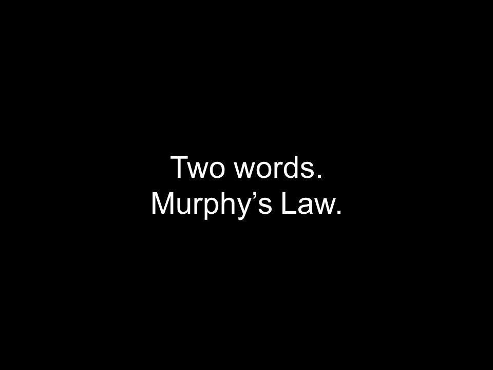 Two words. Murphy's Law.