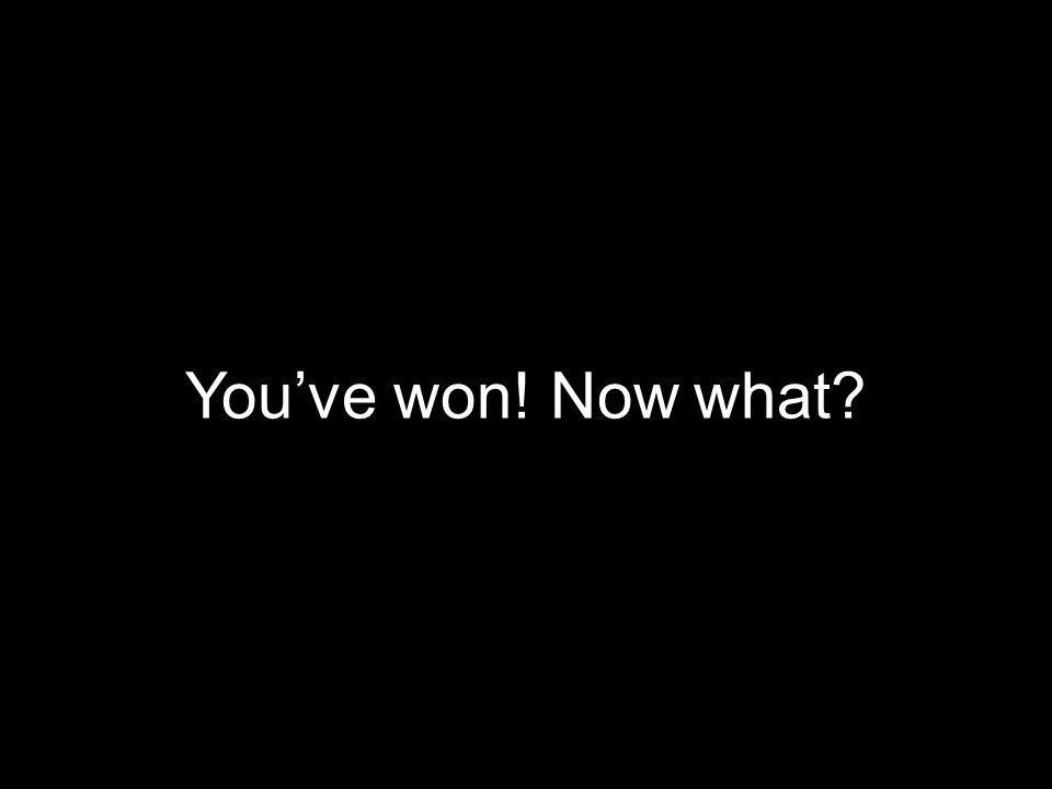 You've won! Now what