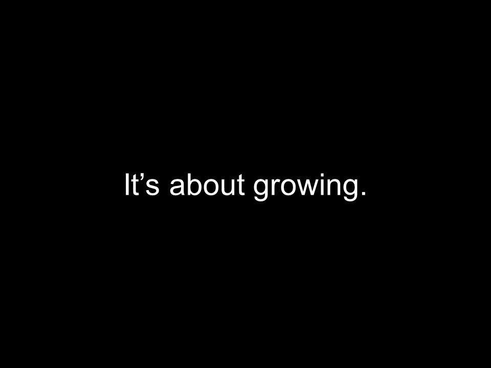 It's about growing.