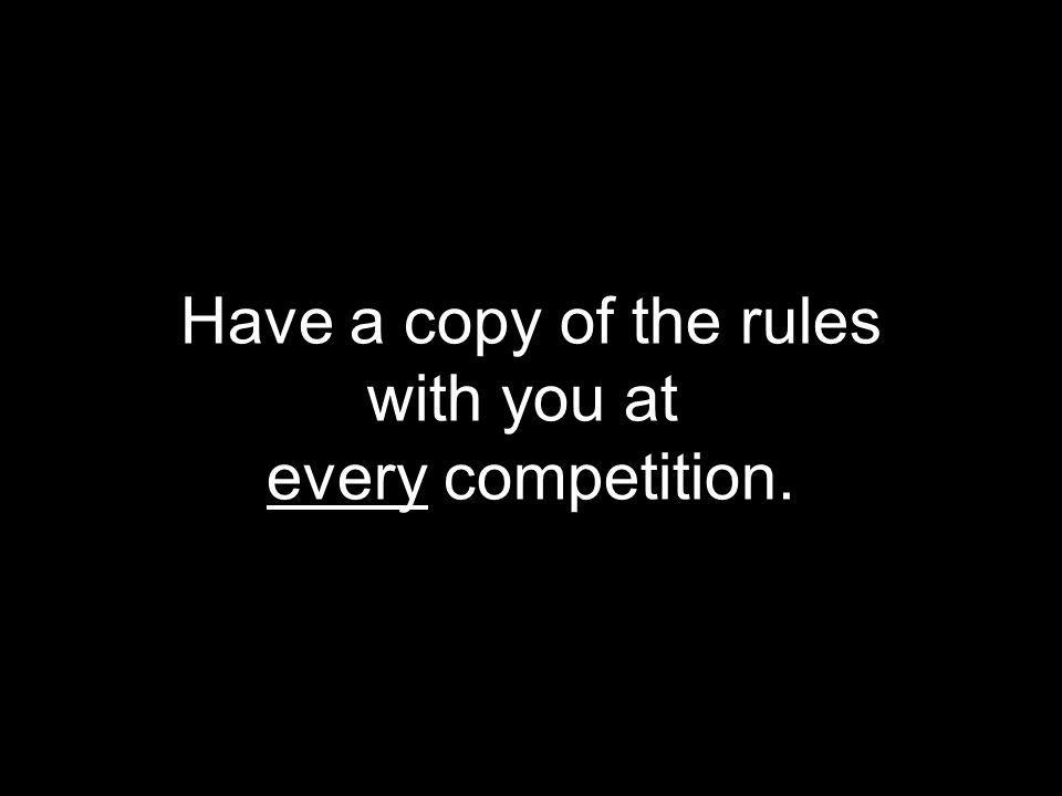 Have a copy of the rules with you at every competition.