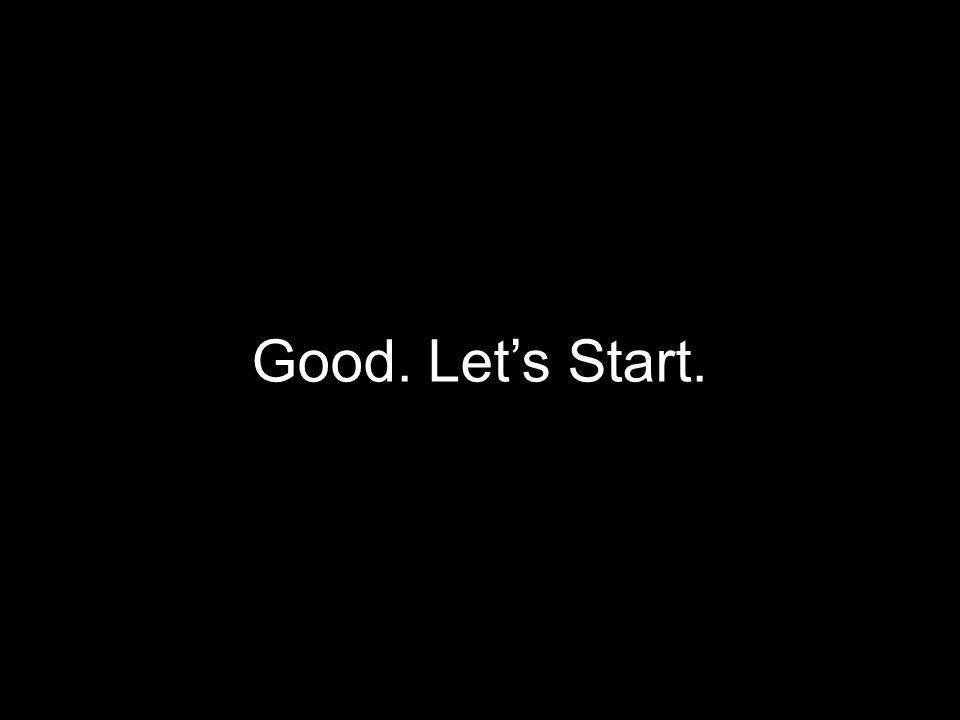 Good. Let's Start.