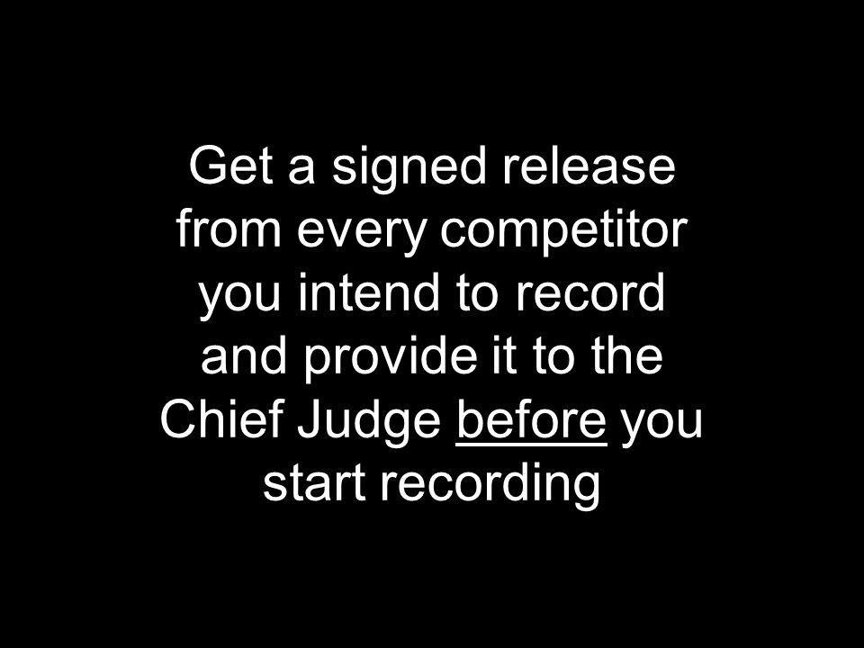 Get a signed release from every competitor. you intend to record. and provide it to the. Chief Judge before you.