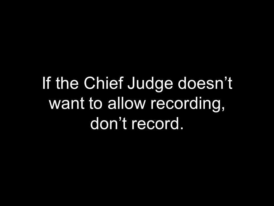 If the Chief Judge doesn't want to allow recording, don't record.