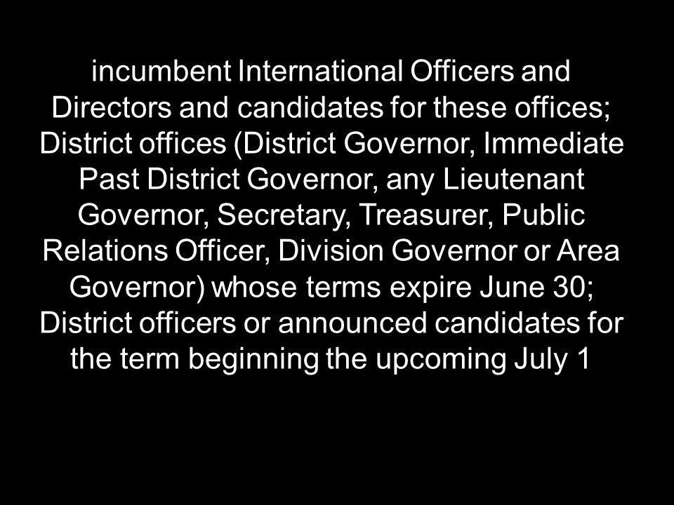 incumbent International Officers and Directors and candidates for these offices; District offices (District Governor, Immediate Past District Governor, any Lieutenant Governor, Secretary, Treasurer, Public Relations Officer, Division Governor or Area Governor) whose terms expire June 30; District officers or announced candidates for the term beginning the upcoming July 1