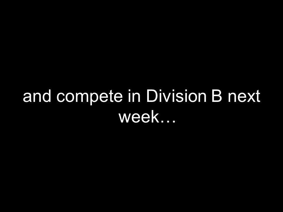 and compete in Division B next week…