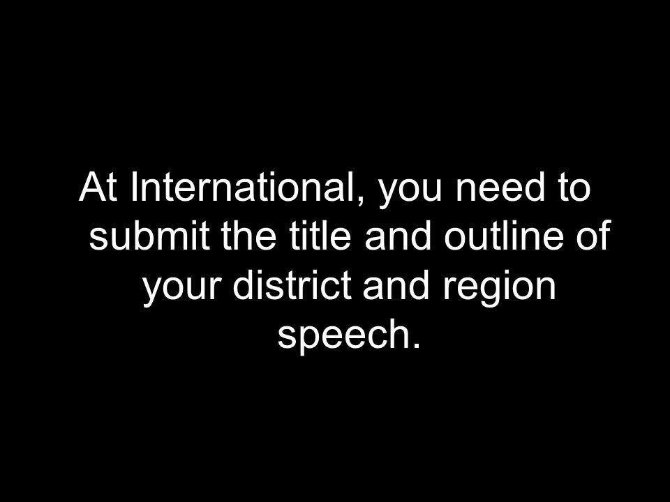 At International, you need to submit the title and outline of your district and region speech.