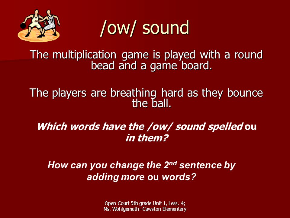 /ow/ sound The multiplication game is played with a round bead and a game board. The players are breathing hard as they bounce the ball.