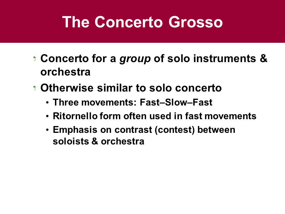 The Concerto Grosso Concerto for a group of solo instruments & orchestra. Otherwise similar to solo concerto.