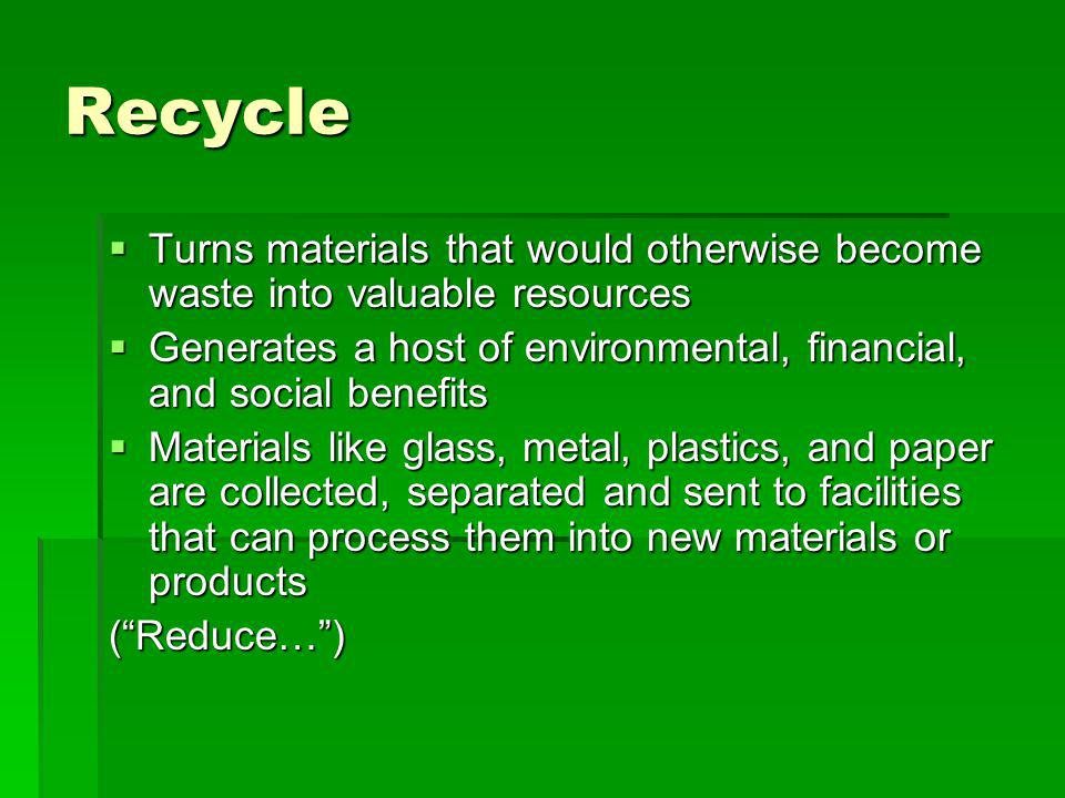 Recycle Turns materials that would otherwise become waste into valuable resources. Generates a host of environmental, financial, and social benefits.