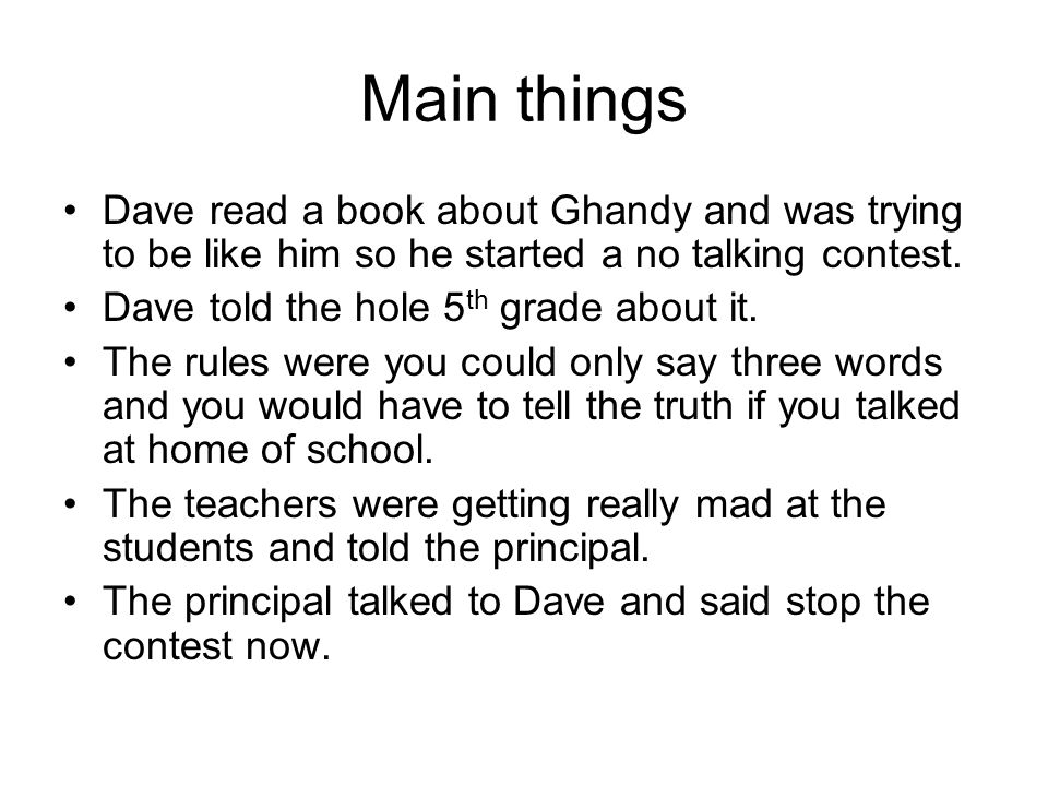 Main things Dave read a book about Ghandy and was trying to be like him so he started a no talking contest.