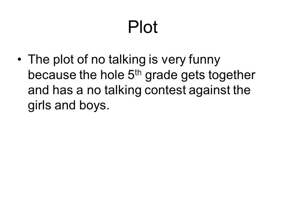 Plot The plot of no talking is very funny because the hole 5th grade gets together and has a no talking contest against the girls and boys.
