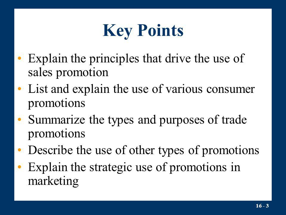 Key Points Explain the principles that drive the use of sales promotion. List and explain the use of various consumer promotions.