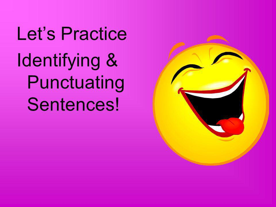 Let's Practice Identifying & Punctuating Sentences!