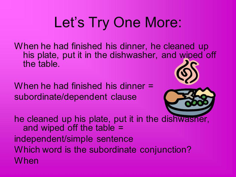 Let's Try One More: When he had finished his dinner, he cleaned up his plate, put it in the dishwasher, and wiped off the table.