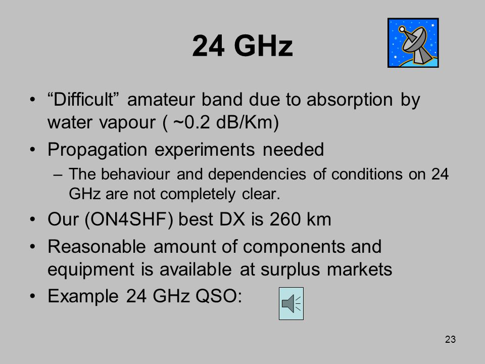 24 GHz Difficult amateur band due to absorption by water vapour ( ~0.2 dB/Km) Propagation experiments needed.