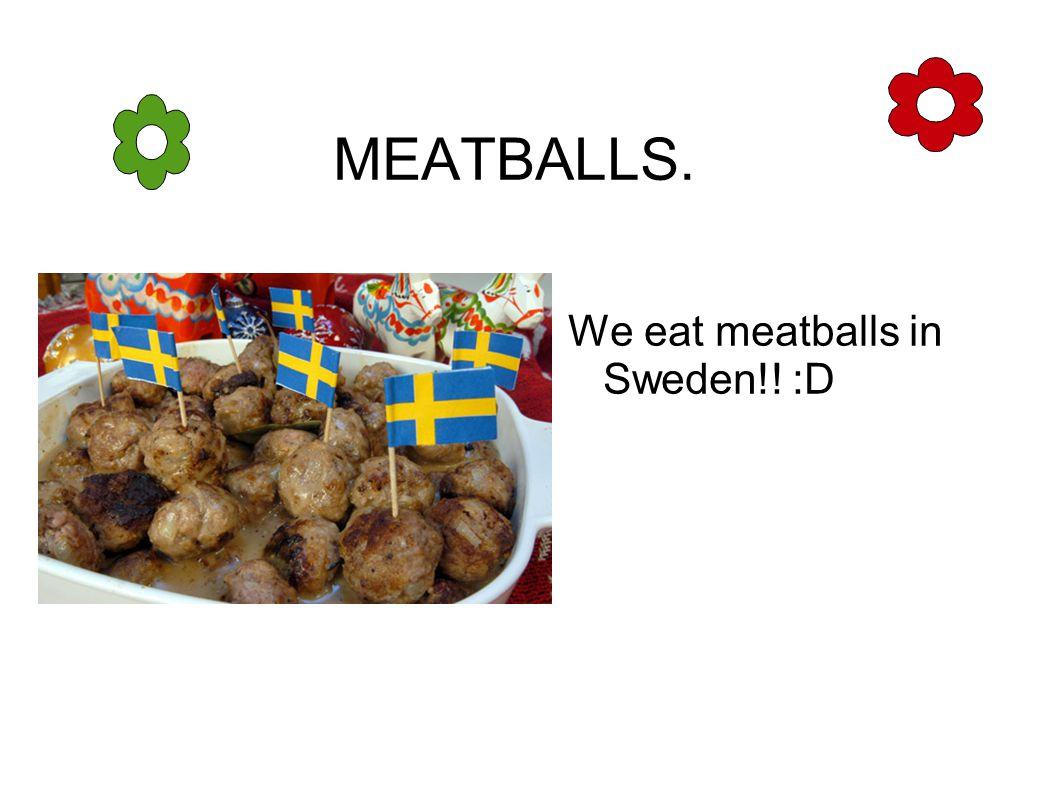 MEATBALLS. We eat meatballs in Sweden!! :D