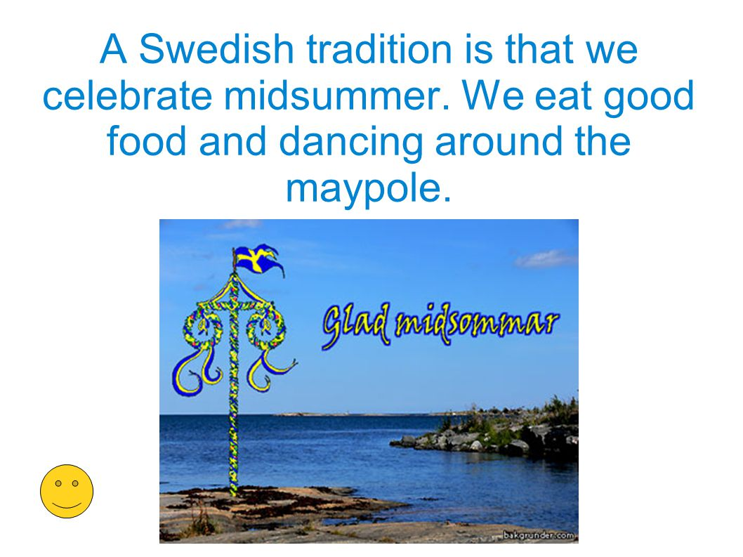 A Swedish tradition is that we celebrate midsummer