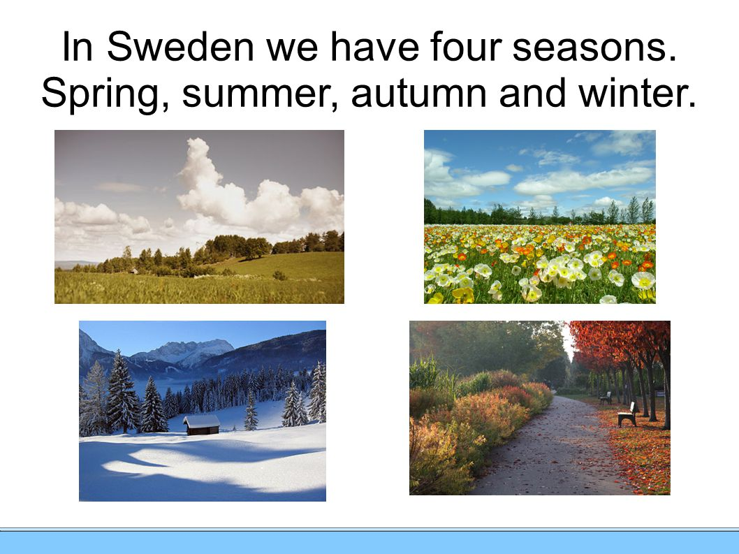 In Sweden we have four seasons. Spring, summer, autumn and winter.