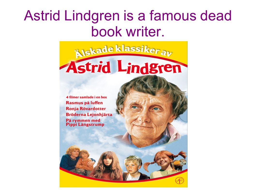 Astrid Lindgren is a famous dead book writer.