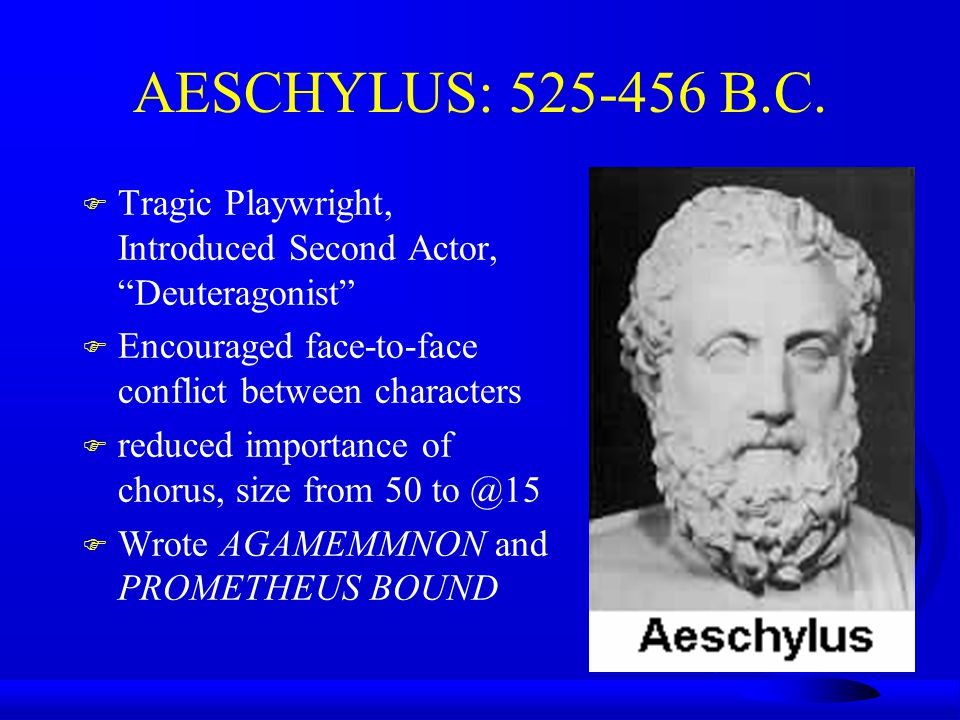 AESCHYLUS: 525-456 B.C. Tragic Playwright, Introduced Second Actor, Deuteragonist Encouraged face-to-face conflict between characters.