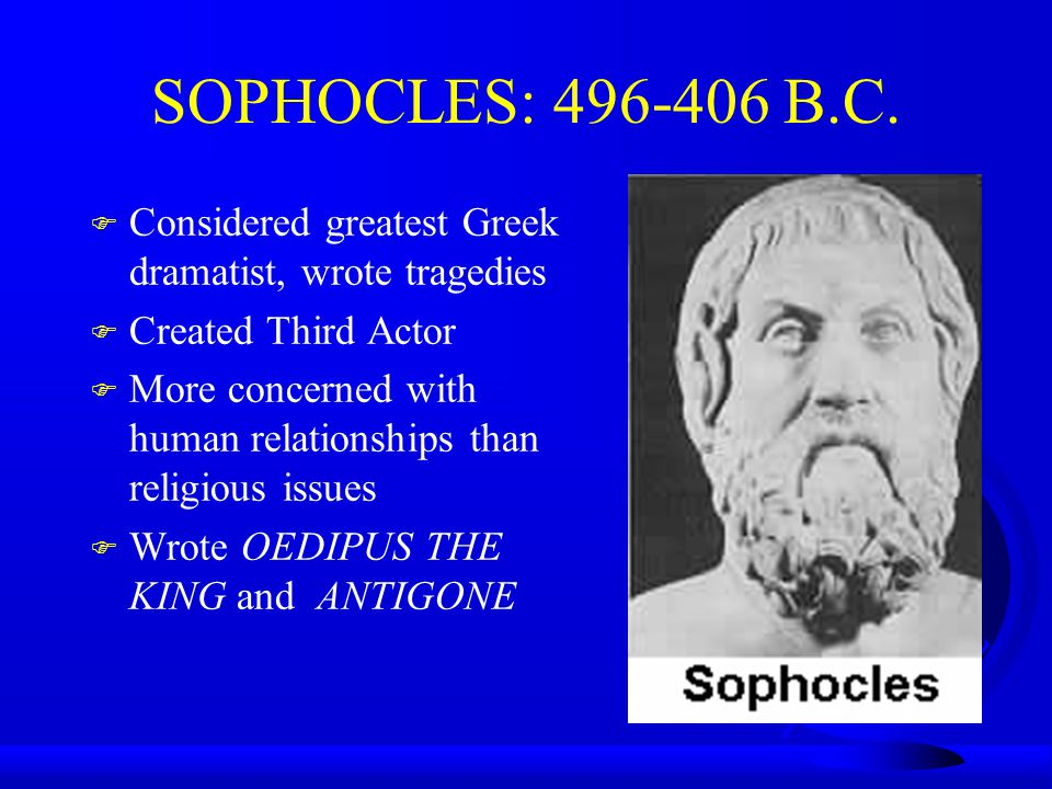 SOPHOCLES: 496-406 B.C. Considered greatest Greek dramatist, wrote tragedies. Created Third Actor.
