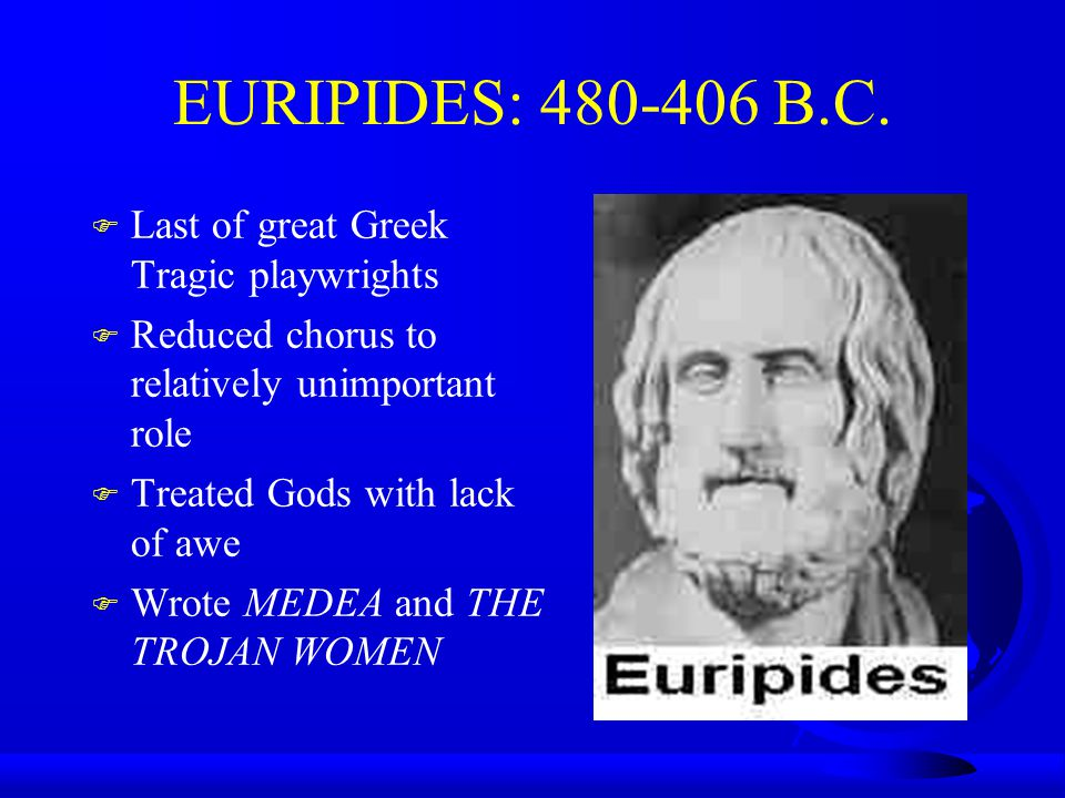EURIPIDES: 480-406 B.C. Last of great Greek Tragic playwrights