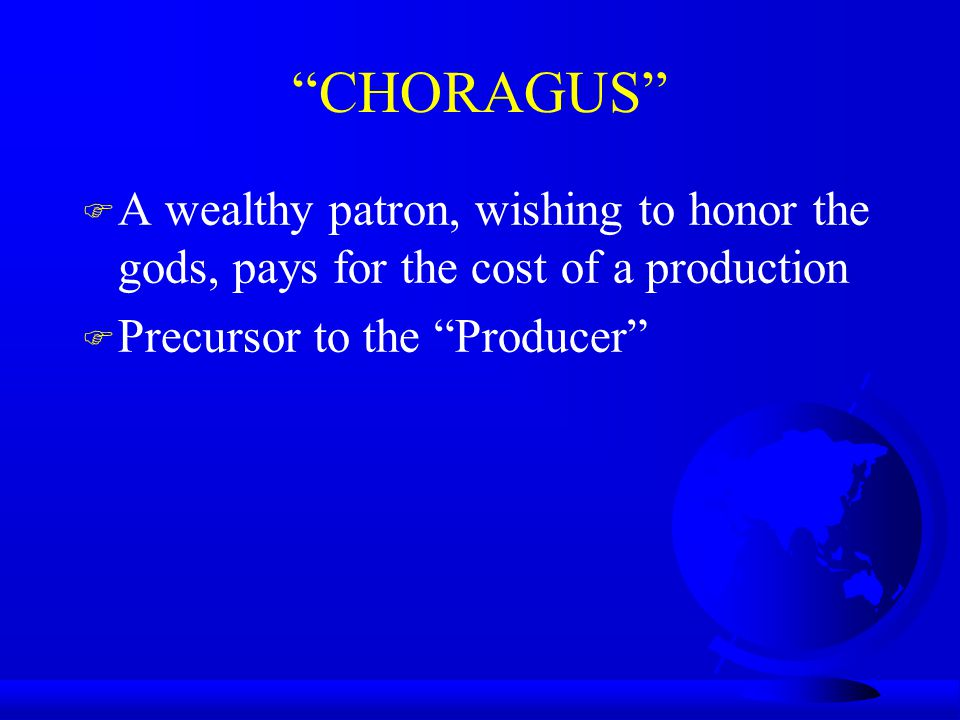 CHORAGUS A wealthy patron, wishing to honor the gods, pays for the cost of a production.